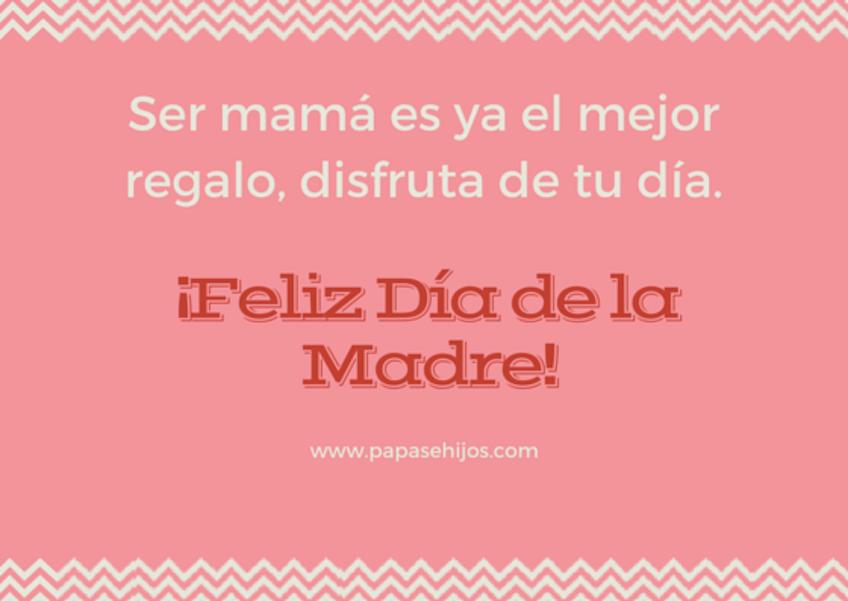 Ser mamá es ya el mejor regalo, disfruta de tu día